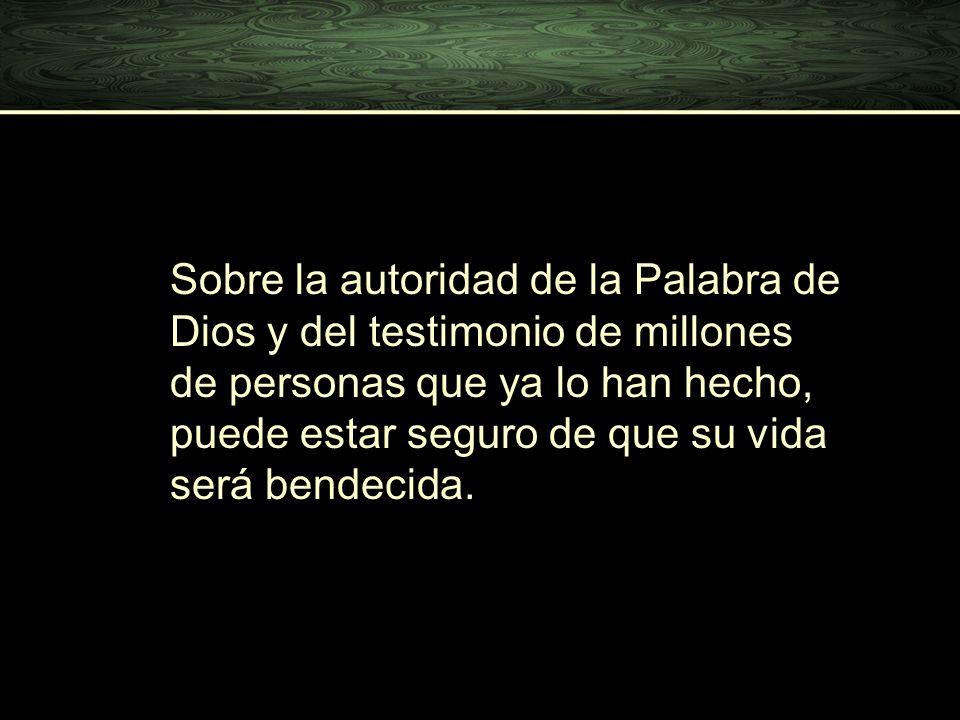 Sobre la autoridad de la Palabra de Dios y del testimonio de millones de personas que ya lo han hecho, puede estar seguro de que su vida será bendecid