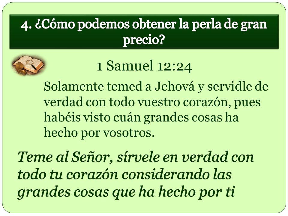 Solamente temed a Jehová y servidle de verdad con todo vuestro corazón, pues habéis visto cuán grandes cosas ha hecho por vosotros. 1 Samuel 12:24