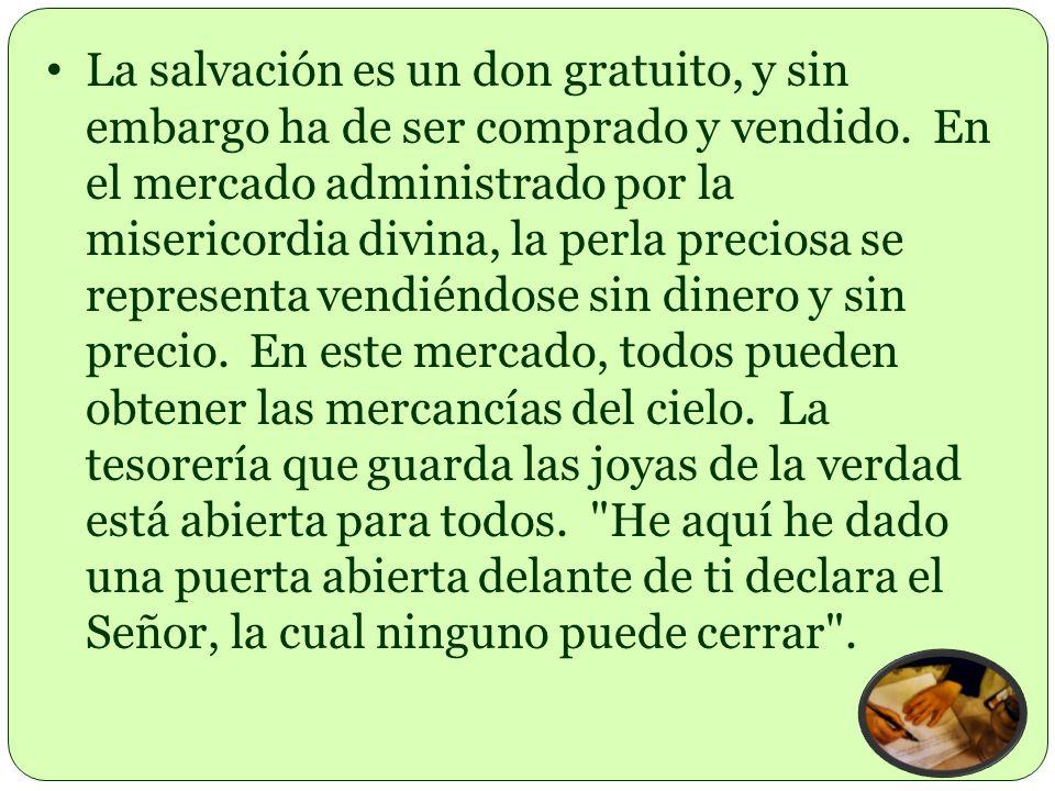 La salvación es un don gratuito, y sin embargo ha de ser comprado y vendido. En el mercado administrado por la misericordia divina, la perla preciosa