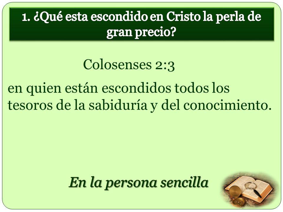en quien están escondidos todos los tesoros de la sabiduría y del conocimiento. Colosenses 2:3