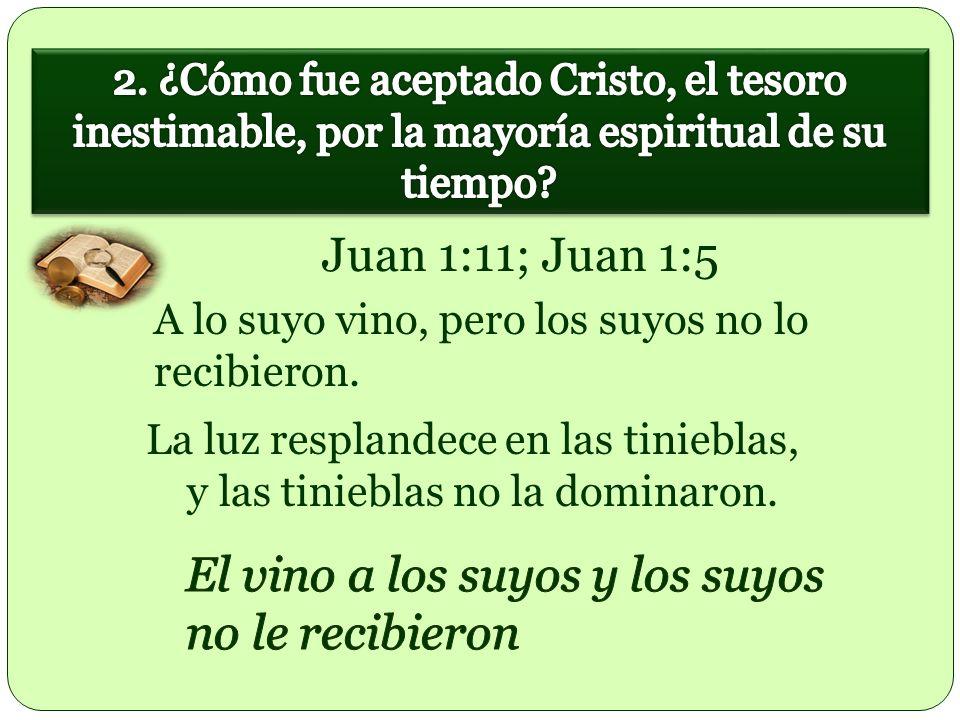 La luz resplandece en las tinieblas, y las tinieblas no la dominaron. Juan 1:11; Juan 1:5 A lo suyo vino, pero los suyos no lo recibieron.
