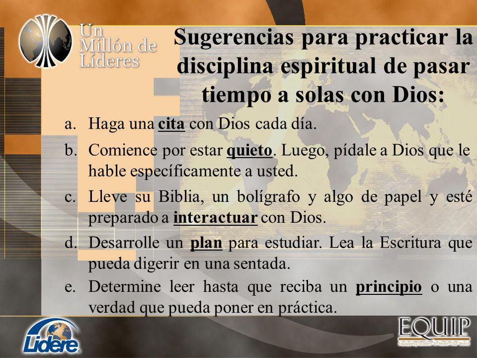 Sugerencias para practicar la disciplina espiritual de pasar tiempo a solas con Dios: a.Haga una cita con Dios cada día. b.Comience por estar quieto.