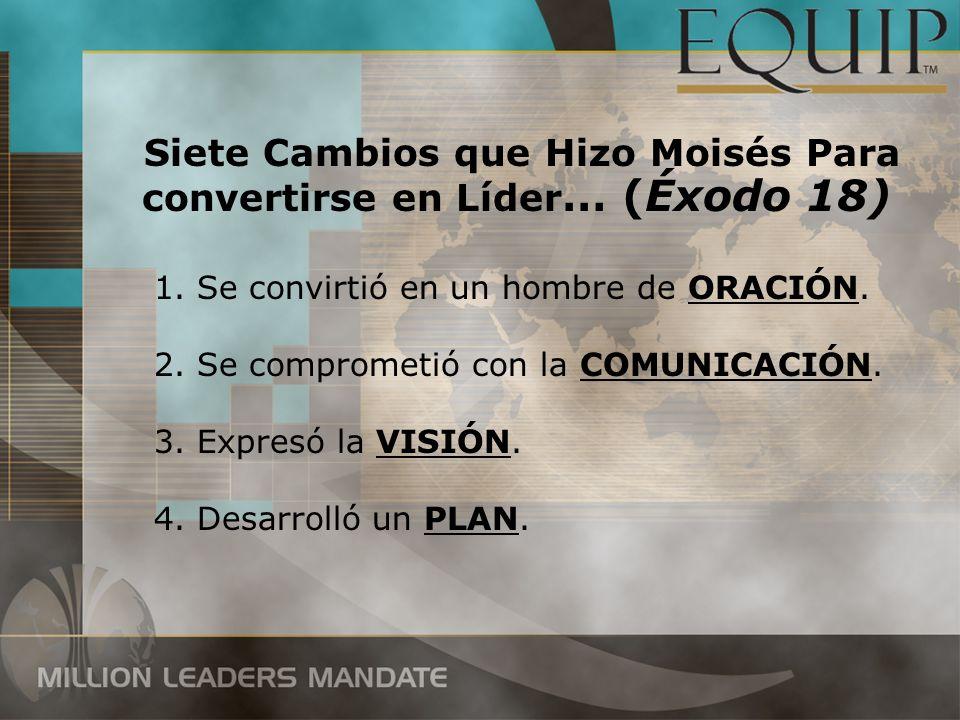 Siete Cambios que Hizo Moisés Para convertirse en Líder … (Éxodo 18) 1. Se convirtió en un hombre de ORACIÓN. 2. Se comprometió con la COMUNICACIÓN. 3