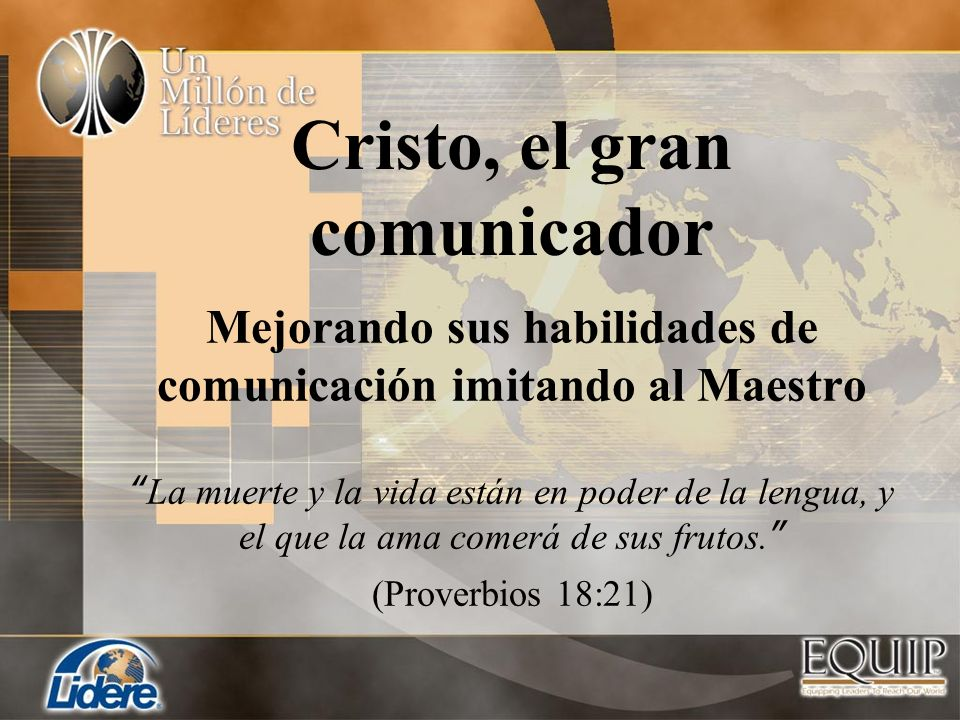 Cristo, el gran comunicador Mejorando sus habilidades de comunicación imitando al Maestro La muerte y la vida están en poder de la lengua, y el que la