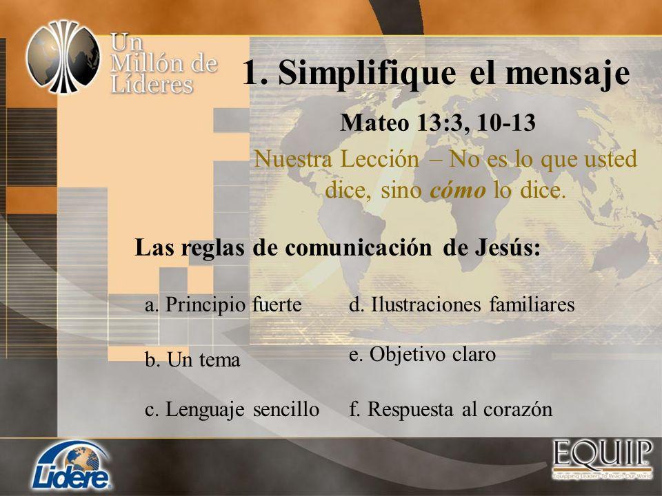 1. Simplifique el mensaje Mateo 13:3, 10-13 Nuestra Lección – No es lo que usted dice, sino cómo lo dice. Las reglas de comunicación de Jesús: a. Prin