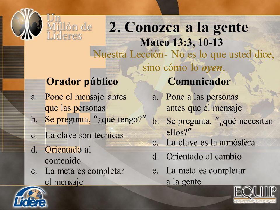 2. Conozca a la gente Mateo 13:3, 10-13 Nuestra Lección- No es lo que usted dice, sino cómo lo oyen. Comunicador a.Pone el mensaje antes que las perso