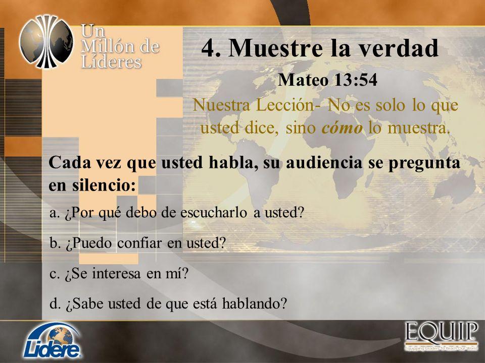 4. Muestre la verdad Mateo 13:54 Nuestra Lección- No es solo lo que usted dice, sino cómo lo muestra. a. ¿Por qué debo de escucharlo a usted? b. ¿Pued