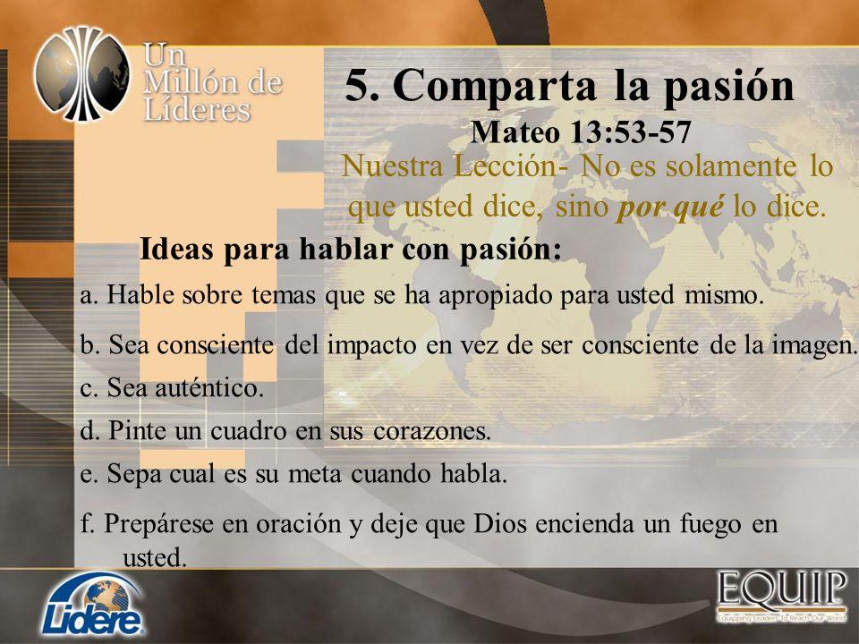 5. Comparta la pasión Mateo 13:53-57 Nuestra Lección- No es solamente lo que usted dice, sino por qué lo dice. b. Sea consciente del impacto en vez de