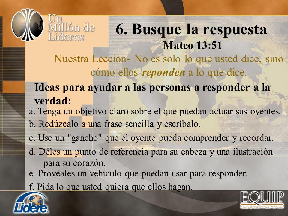 6. Busque la respuesta Mateo 13:51 Nuestra Lección- No es solo lo que usted dice, sino cómo ellos reponden a lo que dice. b. Redúzcalo a una frase sen
