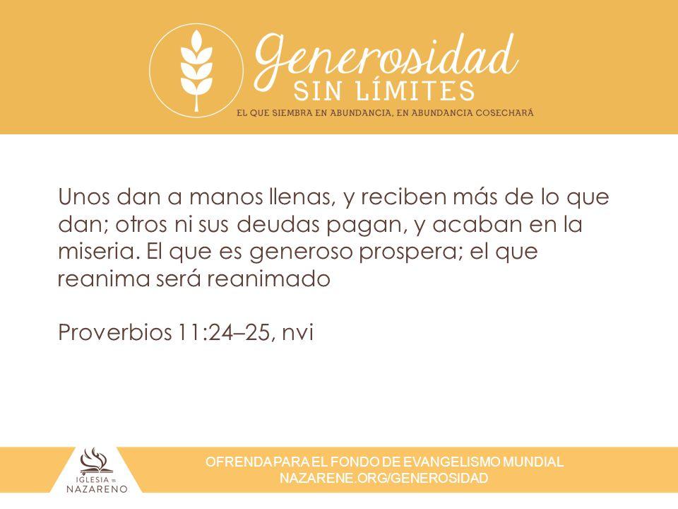 OFRENDA PARA EL FONDO DE EVANGELISMO MUNDIAL NAZARENE.ORG/GENEROSIDAD Unos dan a manos llenas, y reciben más de lo que dan; otros ni sus deudas pagan,