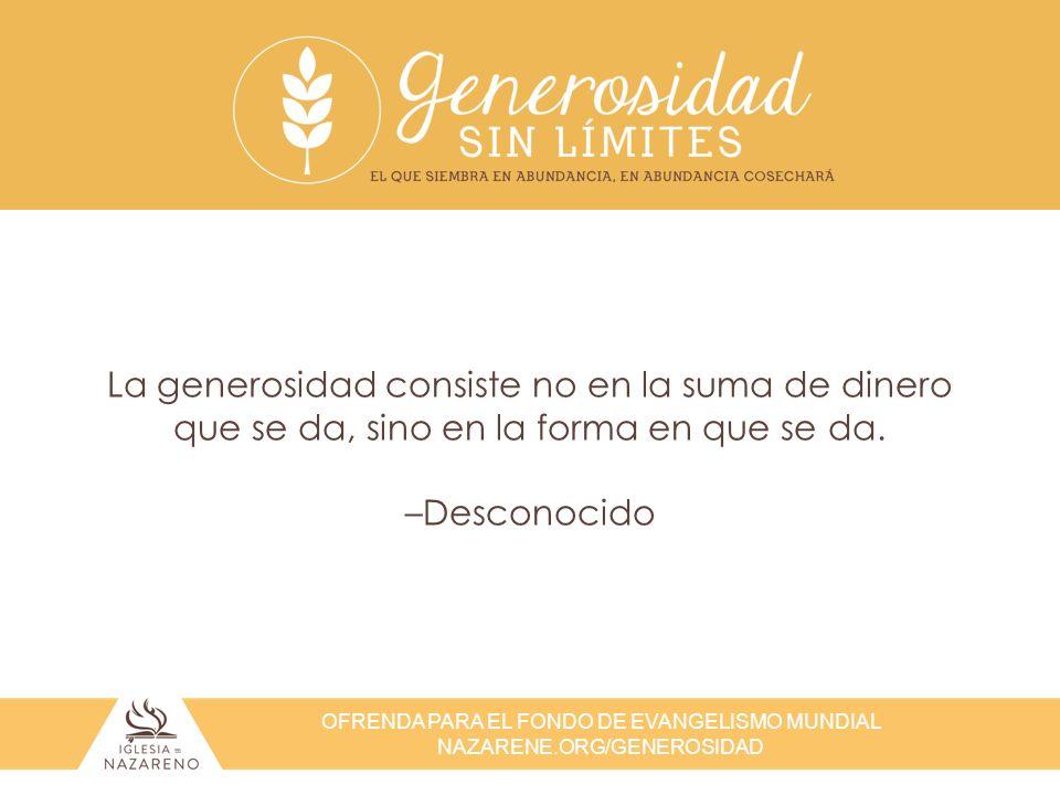 OFRENDA PARA EL FONDO DE EVANGELISMO MUNDIAL NAZARENE.ORG/GENEROSIDAD La generosidad consiste no en la suma de dinero que se da, sino en la forma en q