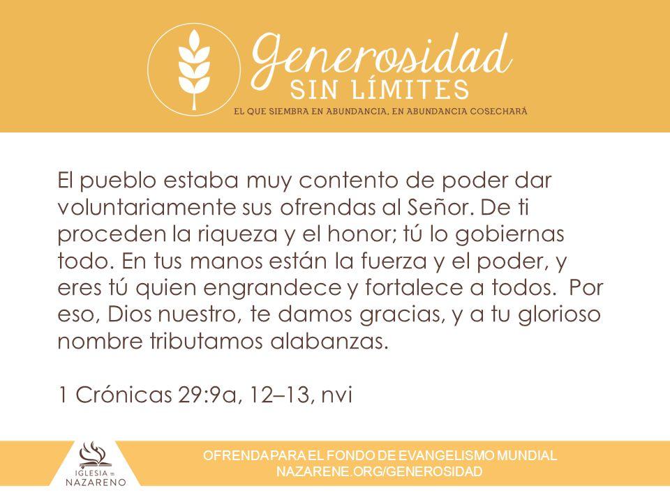 OFRENDA PARA EL FONDO DE EVANGELISMO MUNDIAL NAZARENE.ORG/GENEROSIDAD Pero ustedes, así como sobresalen en todo en fe, en palabras, en conocimiento, en dedicación y en su amor hacia nosotros, procuren también sobresalir en esta gracia de dar… Ya conocen la gracia de nuestro Señor Jesucristo, que aunque era rico, por causa de ustedes se hizo pobre, para que mediante su pobreza ustedes llegaran a ser ricos.
