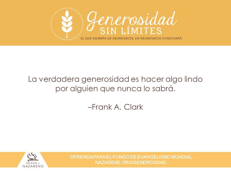 OFRENDA PARA EL FONDO DE EVANGELISMO MUNDIAL NAZARENE.ORG/GENEROSIDAD La verdadera generosidad es hacer algo lindo por alguien que nunca lo sabrá. –Fr