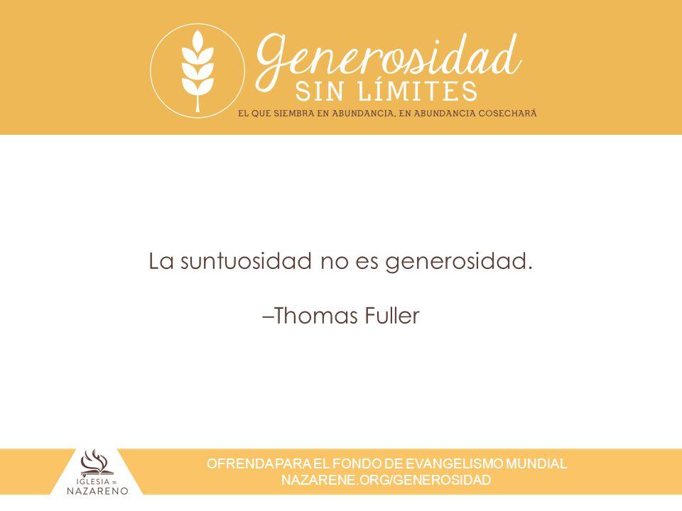 OFRENDA PARA EL FONDO DE EVANGELISMO MUNDIAL NAZARENE.ORG/GENEROSIDAD La suntuosidad no es generosidad. –Thomas Fuller