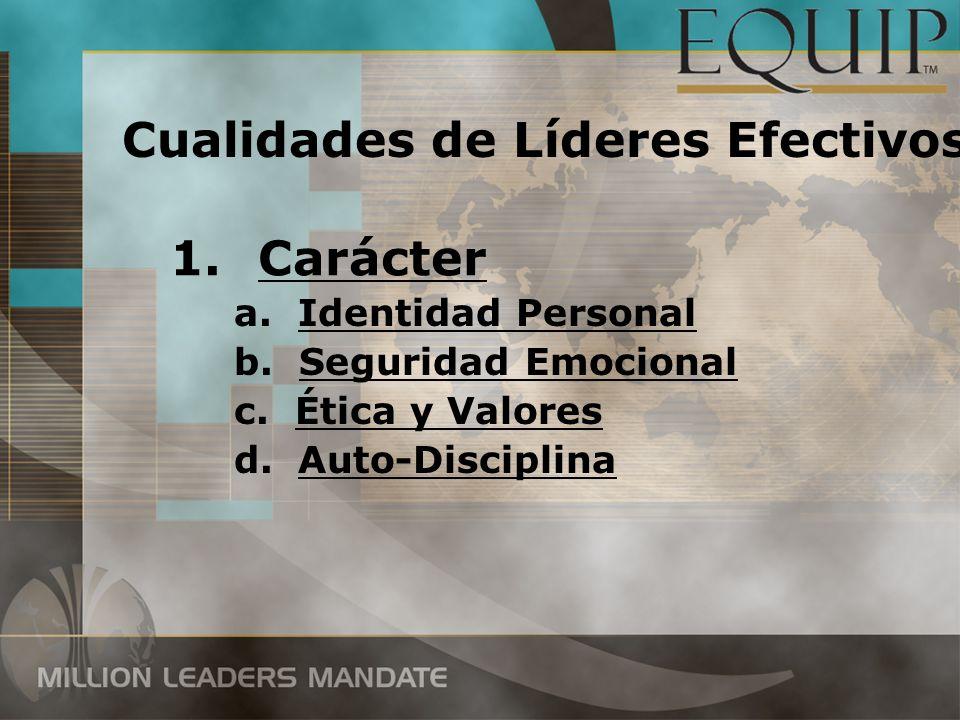 1.Carácter a.Identidad Personal b. Seguridad Emocional c. Ética y Valores d.Auto-Disciplina Cualidades de Líderes Efectivos