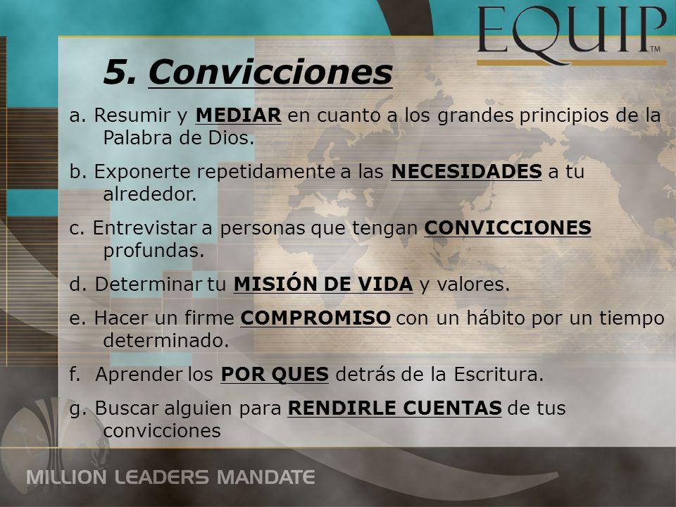 5.Convicciones a. Resumir y MEDIAR en cuanto a los grandes principios de la Palabra de Dios. b. Exponerte repetidamente a las NECESIDADES a tu alreded