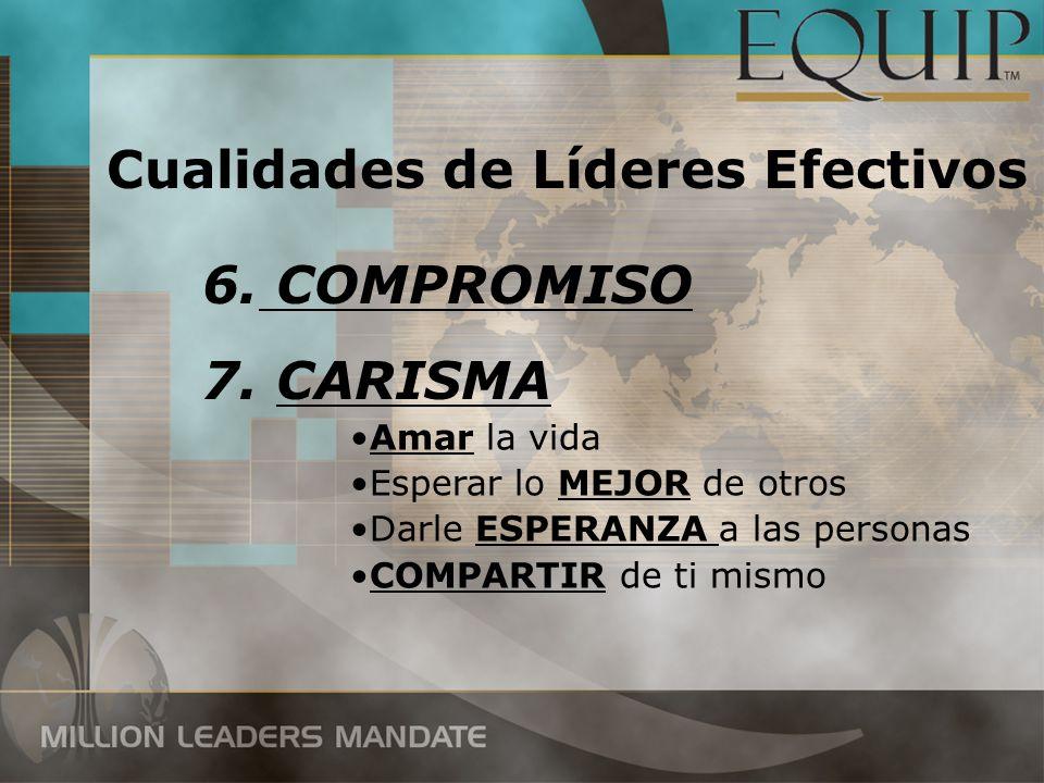 7. CARISMA 6. COMPROMISO Cualidades de Líderes Efectivos Amar la vida Esperar lo MEJOR de otros Darle ESPERANZA a las personas COMPARTIR de ti mismo