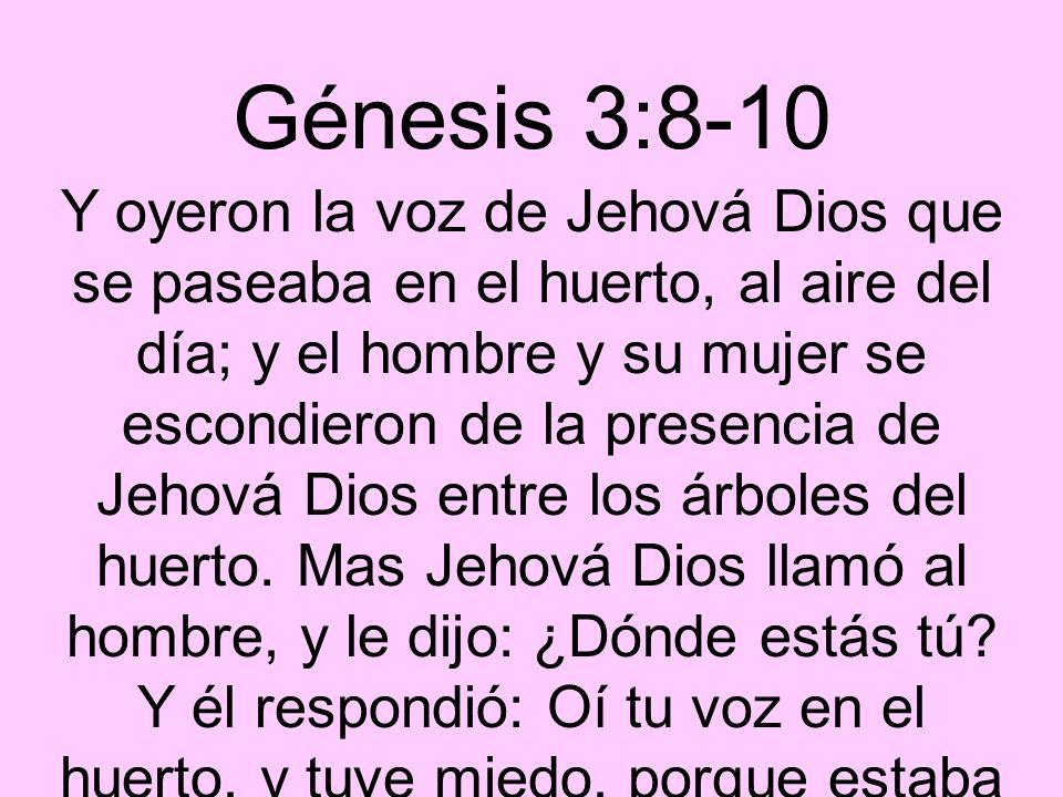 Génesis 3:8-10 Y oyeron la voz de Jehová Dios que se paseaba en el huerto, al aire del día; y el hombre y su mujer se escondieron de la presencia de J