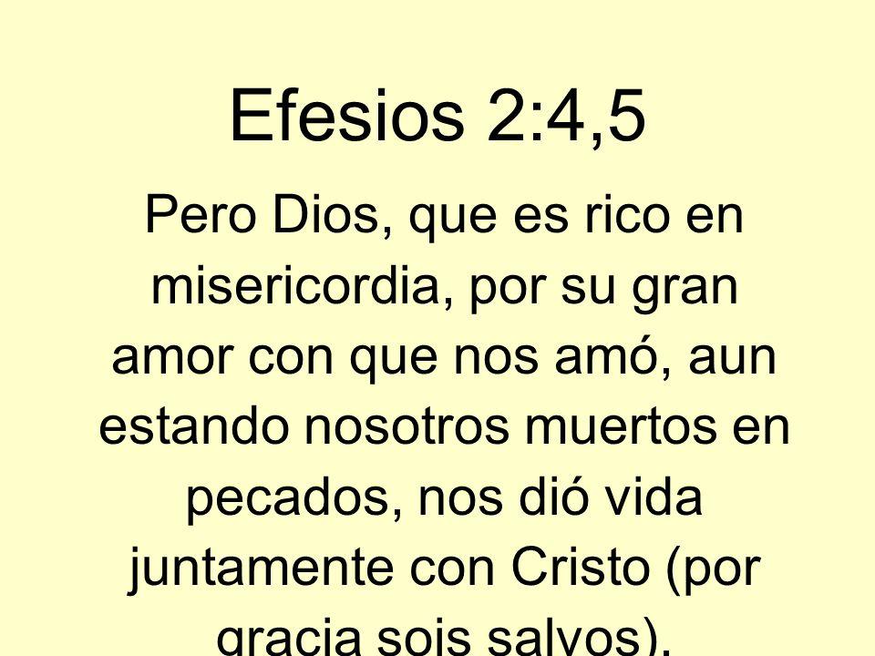 Efesios 2:4,5 Pero Dios, que es rico en misericordia, por su gran amor con que nos amó, aun estando nosotros muertos en pecados, nos dió vida juntamen