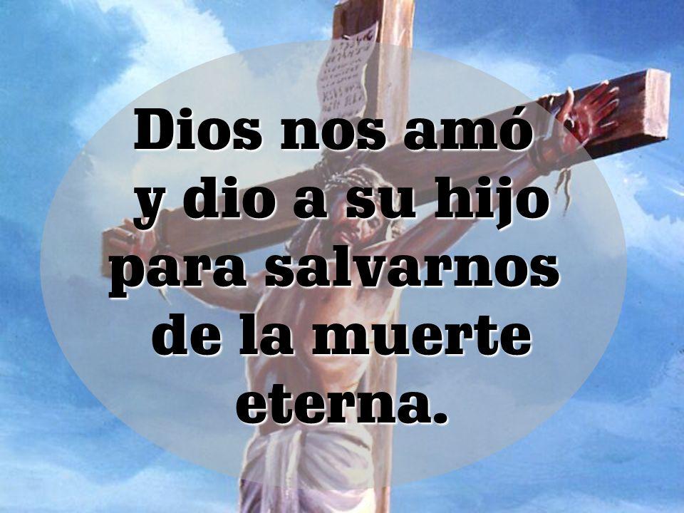 Dios nos amó y dio a su hijo y dio a su hijo para salvarnos de la muerte de la muerte eterna. eterna.