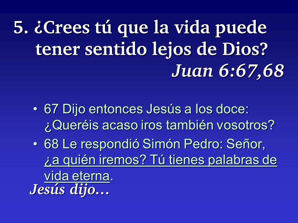 5. ¿Crees tú que la vida puede tener sentido lejos de Dios? Juan 6:67,68 67 Dijo entonces Jesús a los doce: ¿Queréis acaso iros también vosotros?67 Di