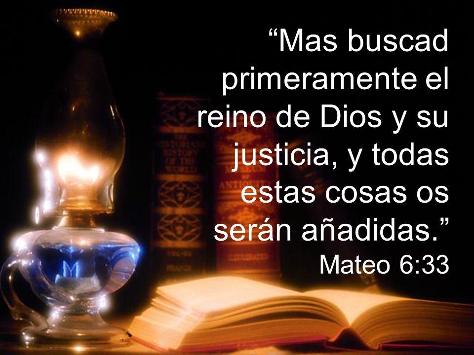 Mas buscad primeramente el reino de Dios y su justicia, y todas estas cosas os serán añadidas. Mateo 6:33
