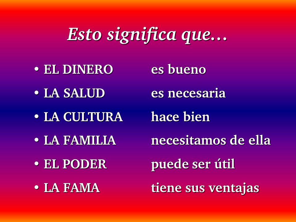 Esto significa que… EL DINERO es buenoEL DINERO es bueno LA SALUD es necesariaLA SALUD es necesaria LA CULTURA hace bienLA CULTURA hace bien LA FAMILI