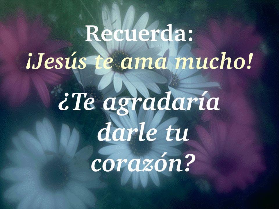 Recuerda: ¡Jesús te ama mucho! ¿Te agradaría darle tu corazón?