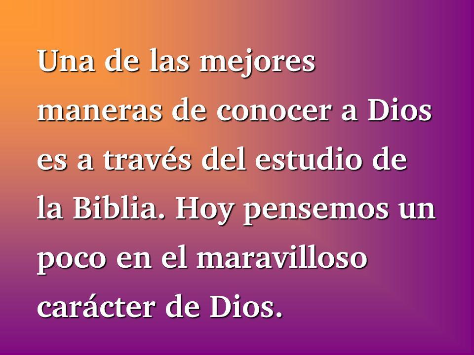 Una de las mejores maneras de conocer a Dios es a través del estudio de la Biblia. Hoy pensemos un poco en el maravilloso carácter de Dios.