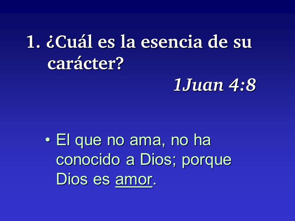 1. ¿Cuál es la esencia de su carácter? 1Juan 4:8 El que no ama, no ha conocido a Dios; porque Dios es amor.El que no ama, no ha conocido a Dios; porqu