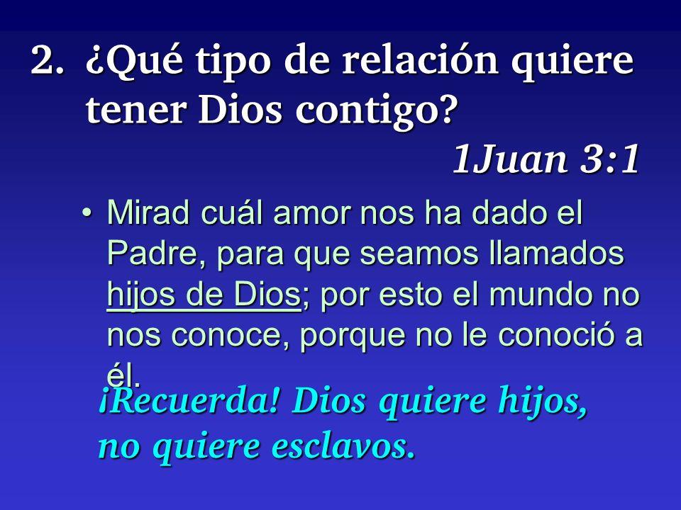 2.¿Qué tipo de relación quiere tener Dios contigo? 1Juan 3:1 Mirad cuál amor nos ha dado el Padre, para que seamos llamados hijos de Dios; por esto el