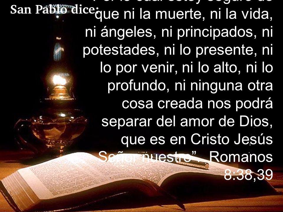 Por lo cual estoy seguro de que ni la muerte, ni la vida, ni ángeles, ni principados, ni potestades, ni lo presente, ni lo por venir, ni lo alto, ni l