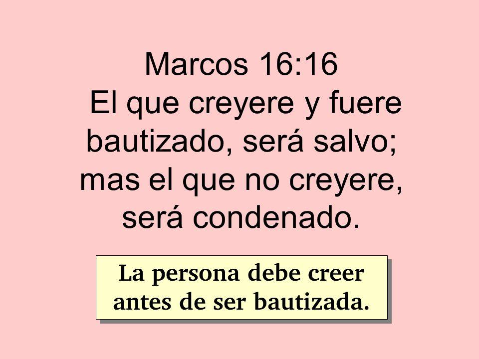 Marcos 16:16 El que creyere y fuere bautizado, será salvo; mas el que no creyere, será condenado. La persona debe creer antes de ser bautizada.