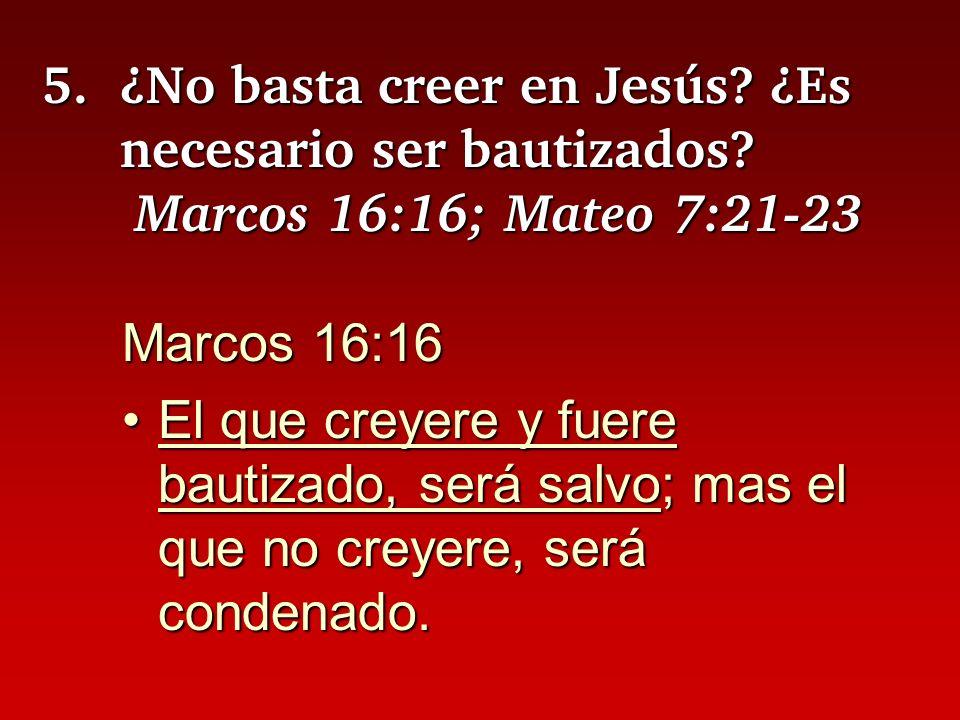5.¿No basta creer en Jesús? ¿Es necesario ser bautizados? Marcos 16:16; Mateo 7:21-23 Marcos 16:16 El que creyere y fuere bautizado, será salvo; mas e