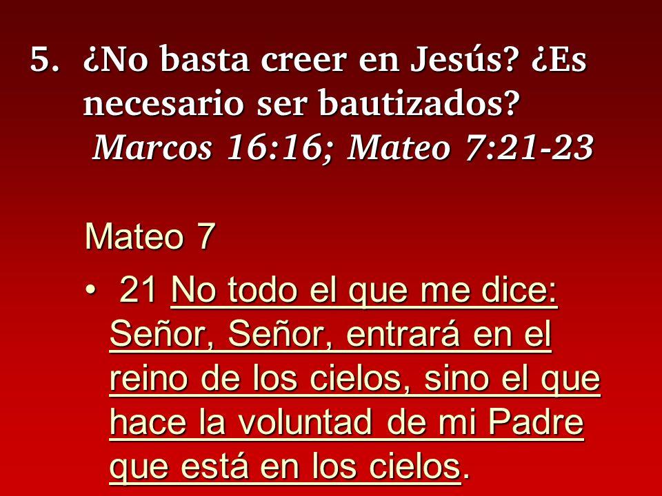 5.¿No basta creer en Jesús? ¿Es necesario ser bautizados? Marcos 16:16; Mateo 7:21-23 Mateo 7 21 No todo el que me dice: Señor, Señor, entrará en el r