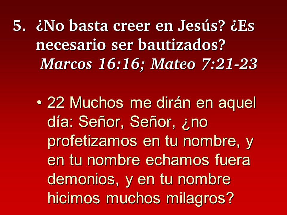 5.¿No basta creer en Jesús? ¿Es necesario ser bautizados? Marcos 16:16; Mateo 7:21-23 22 Muchos me dirán en aquel día: Señor, Señor, ¿no profetizamos