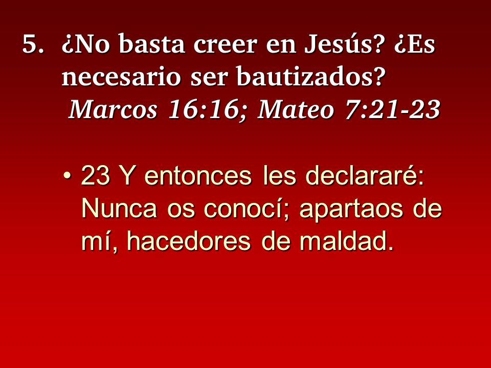5.¿No basta creer en Jesús? ¿Es necesario ser bautizados? Marcos 16:16; Mateo 7:21-23 23 Y entonces les declararé: Nunca os conocí; apartaos de mí, ha