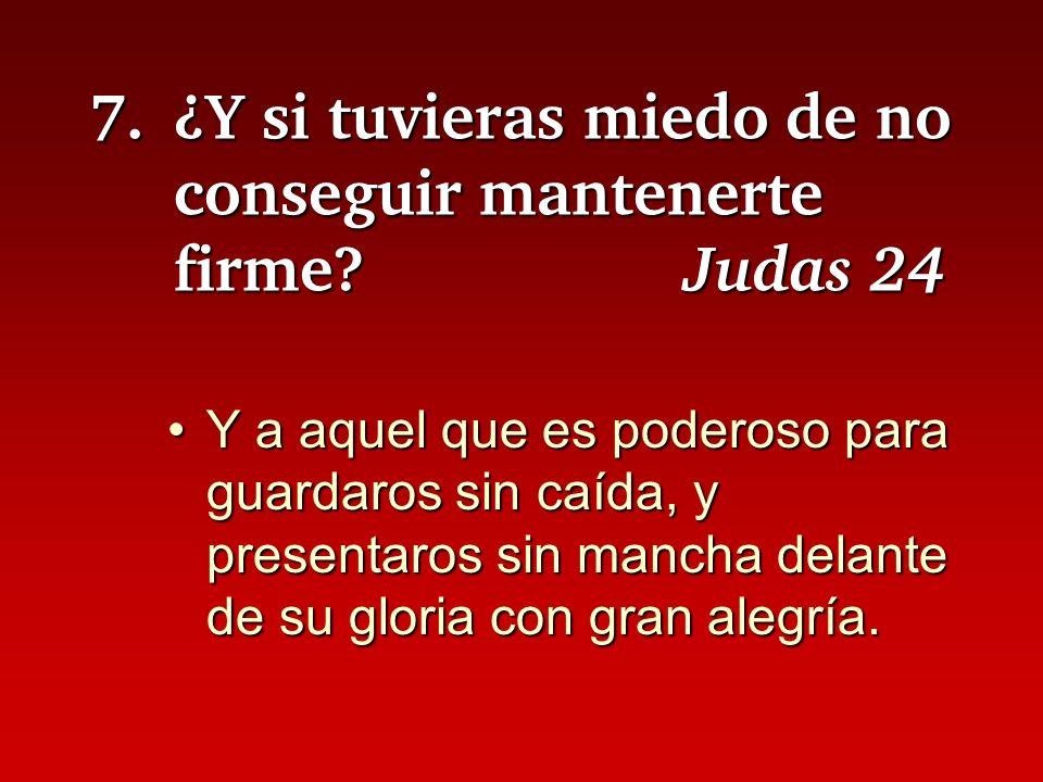 7.¿Y si tuvieras miedo de no conseguir mantenerte firme? Judas 24 Y a aquel que es poderoso para guardaros sin caída, y presentaros sin mancha delante