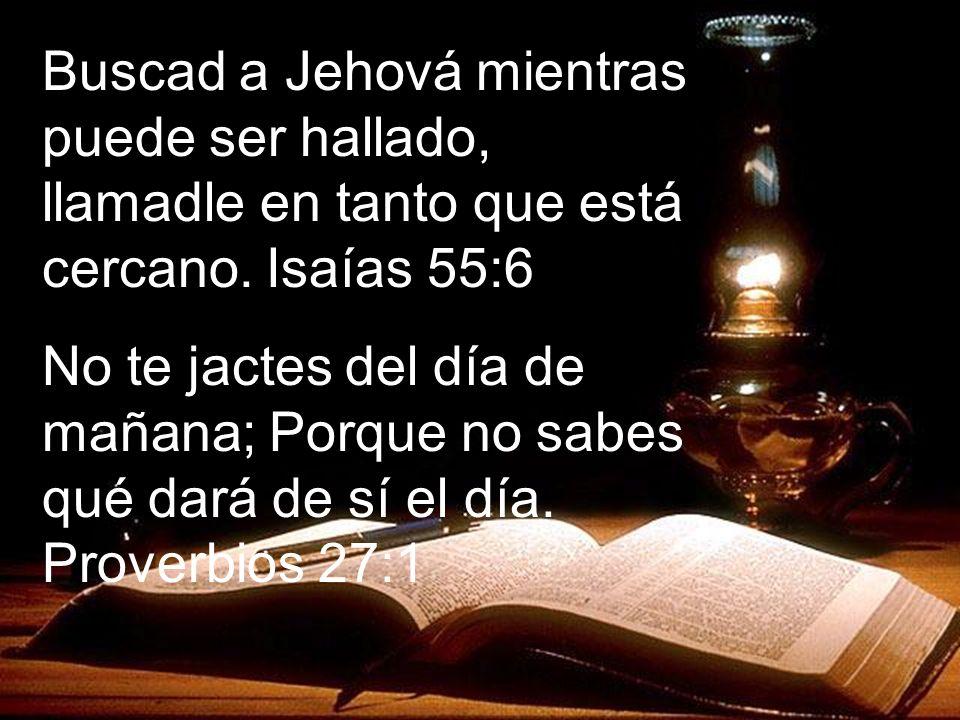 LEE Buscad a Jehová mientras puede ser hallado, llamadle en tanto que está cercano. Isaías 55:6 No te jactes del día de mañana; Porque no sabes qué da
