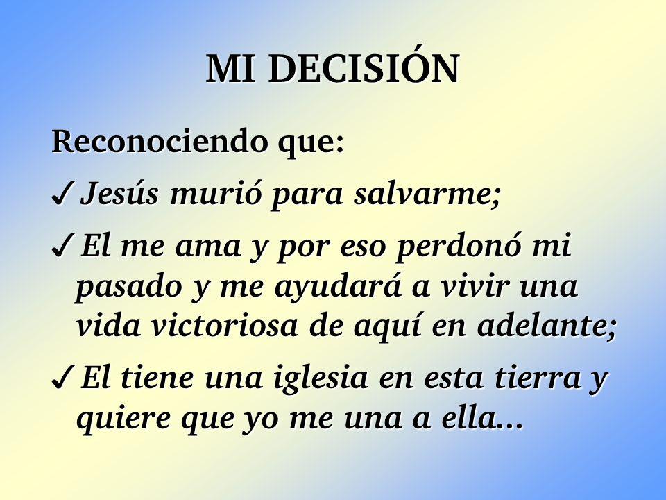 MI DECISIÓN Reconociendo que: 3 Jesús murió para salvarme; 3 El me ama y por eso perdonó mi pasado y me ayudará a vivir una vida victoriosa de aquí en