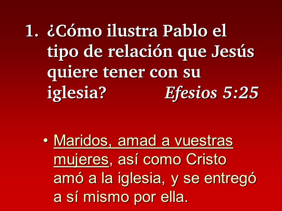 1.¿Cómo ilustra Pablo el tipo de relación que Jesús quiere tener con su iglesia? Efesios 5:25 Maridos, amad a vuestras mujeres, así como Cristo amó a