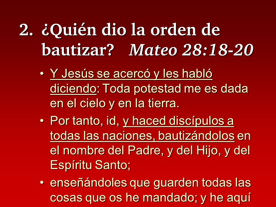 2.¿Quién dio la orden de bautizar? Mateo 28:18-20 Y Jesús se acercó y les habló diciendo: Toda potestad me es dada en el cielo y en la tierra.Y Jesús