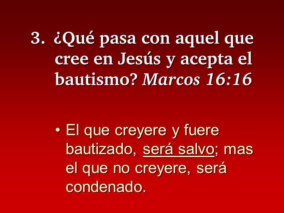 3.¿Qué pasa con aquel que cree en Jesús y acepta el bautismo? Marcos 16:16 El que creyere y fuere bautizado, será salvo; mas el que no creyere, será c
