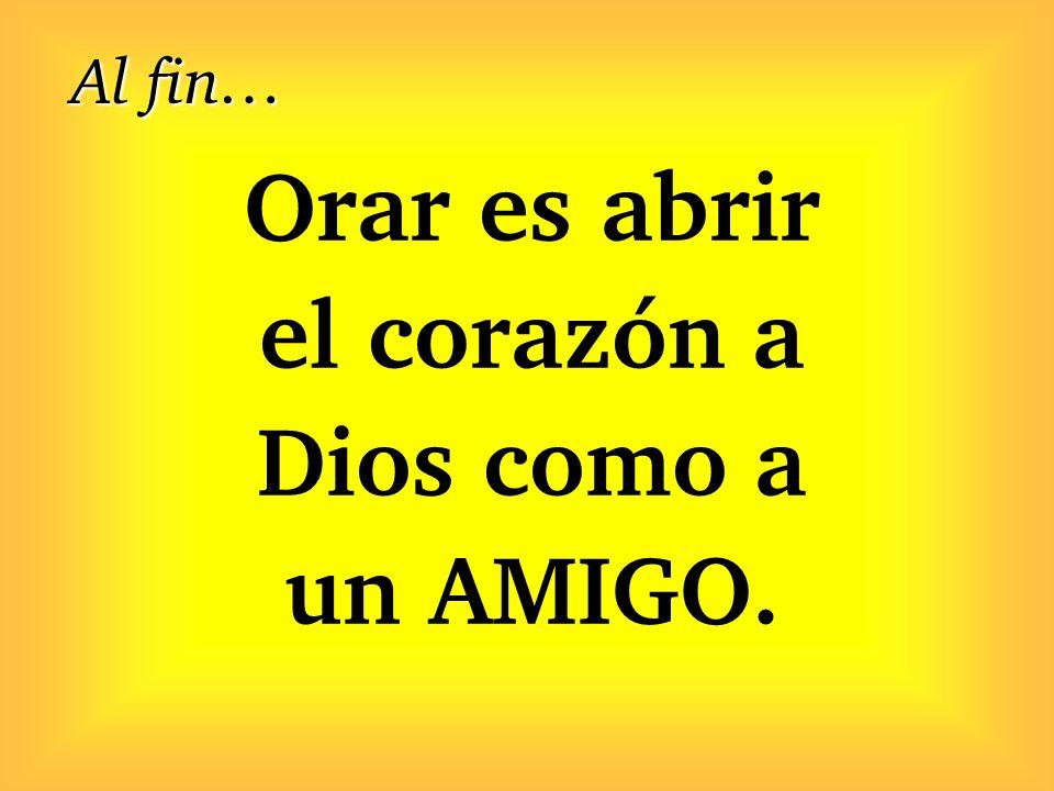 Orar es abrir el corazón a Dios como a un AMIGO. Al fin…
