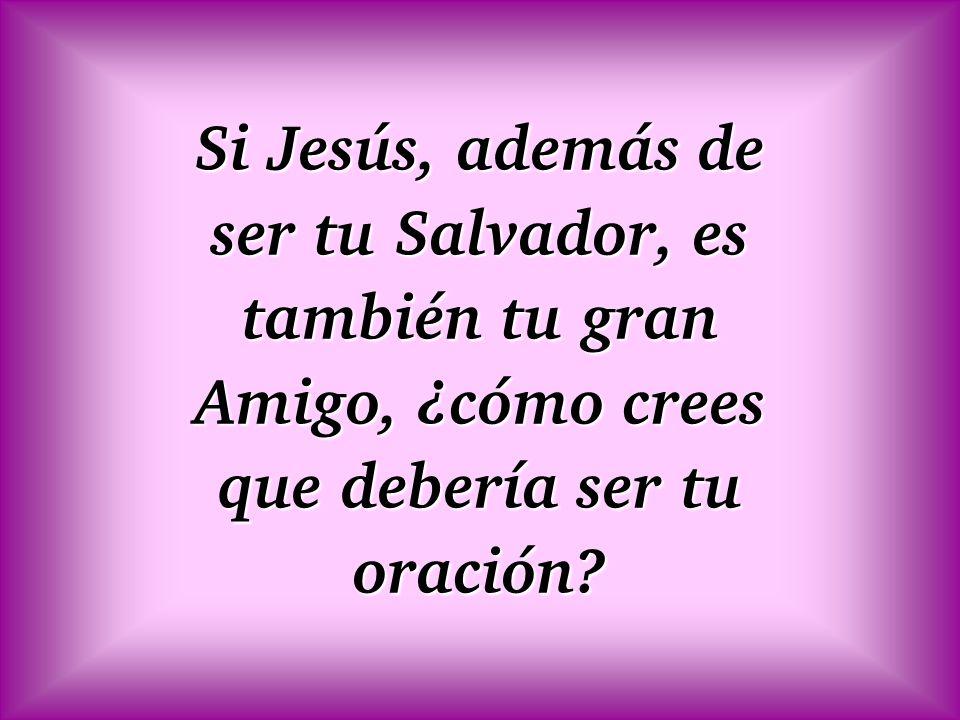 Si Jesús, además de ser tu Salvador, es también tu gran Amigo, ¿cómo crees que debería ser tu oración?