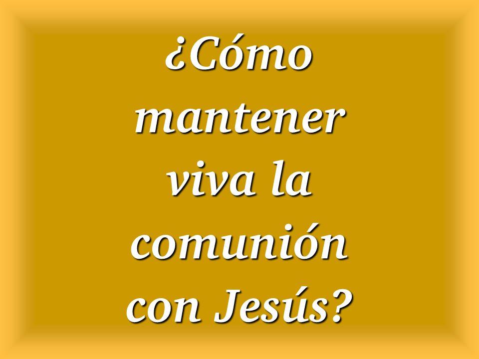 ¿Cómo mantener viva la comunión con Jesús?