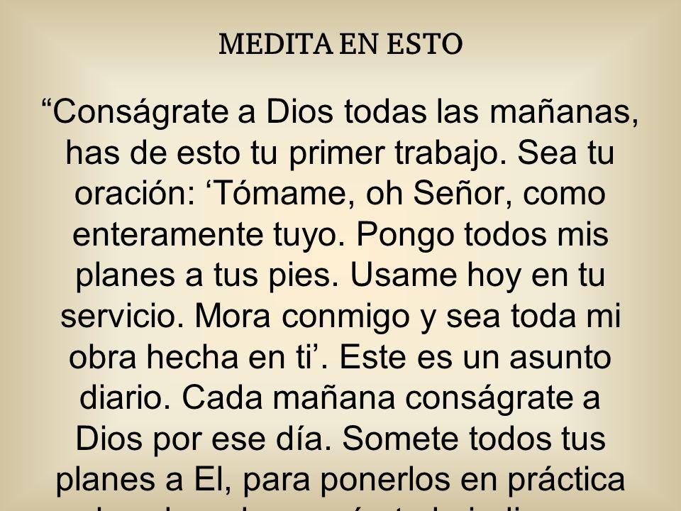 MEDITA EN ESTO Conságrate a Dios todas las mañanas, has de esto tu primer trabajo.