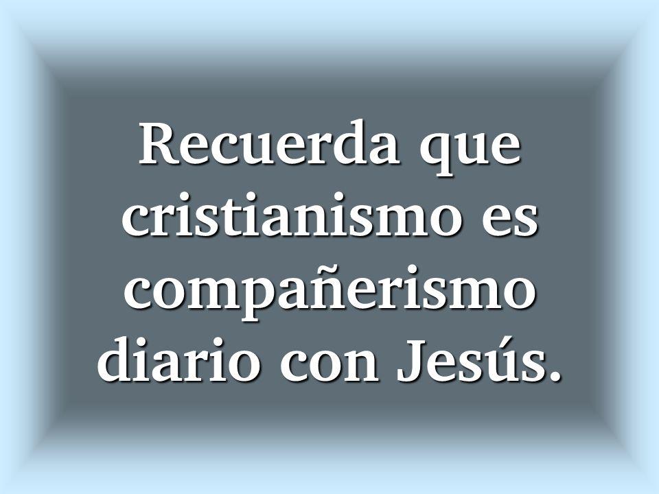 Recuerda que cristianismo es compañerismo diario con Jesús.
