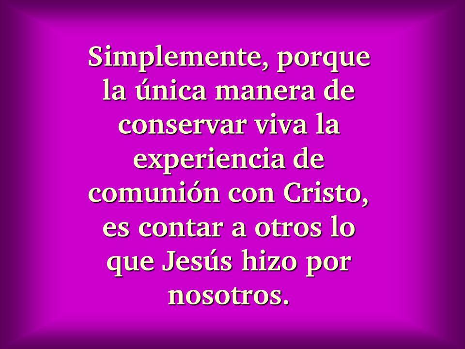 Simplemente, porque la única manera de conservar viva la experiencia de comunión con Cristo, es contar a otros lo que Jesús hizo por nosotros.