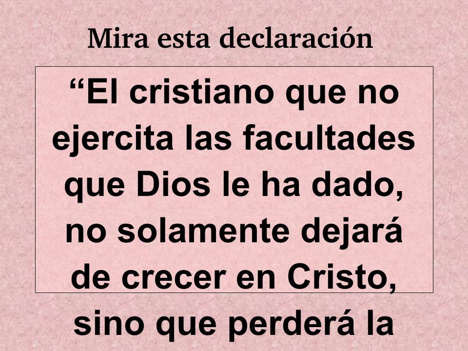 Mira esta declaración El cristiano que no ejercita las facultades que Dios le ha dado, no solamente dejará de crecer en Cristo, sino que perderá la fu